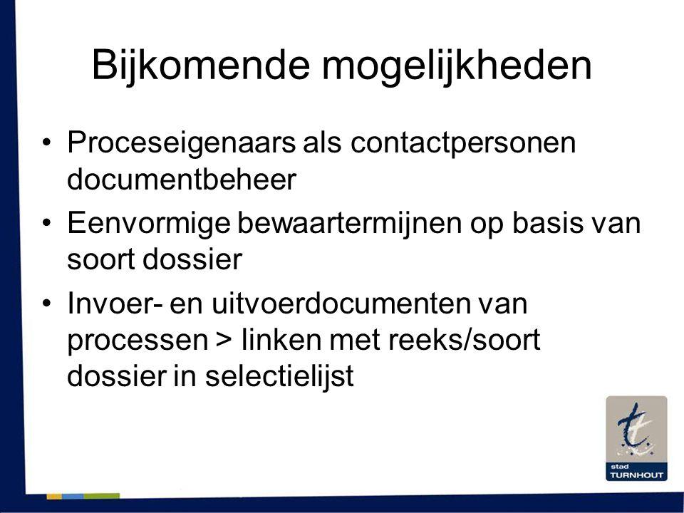 Bijkomende mogelijkheden •Proceseigenaars als contactpersonen documentbeheer •Eenvormige bewaartermijnen op basis van soort dossier •Invoer- en uitvoe