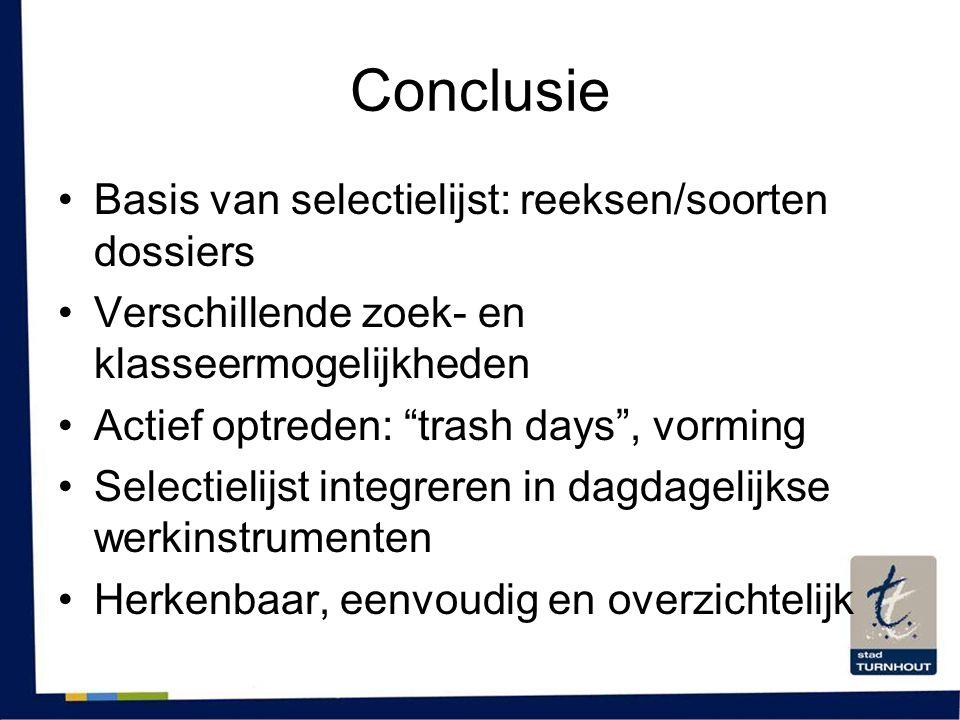 """Conclusie •Basis van selectielijst: reeksen/soorten dossiers •Verschillende zoek- en klasseermogelijkheden •Actief optreden: """"trash days"""", vorming •Se"""