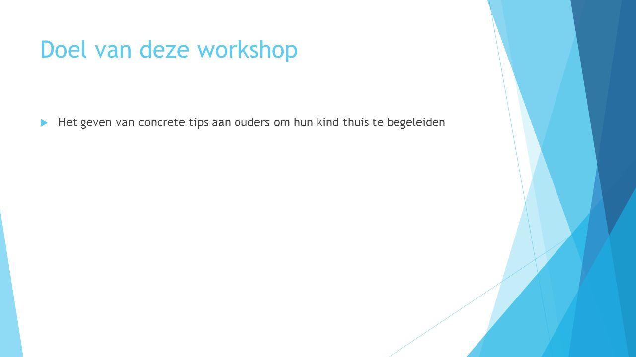 Doel van deze workshop  Het geven van concrete tips aan ouders om hun kind thuis te begeleiden