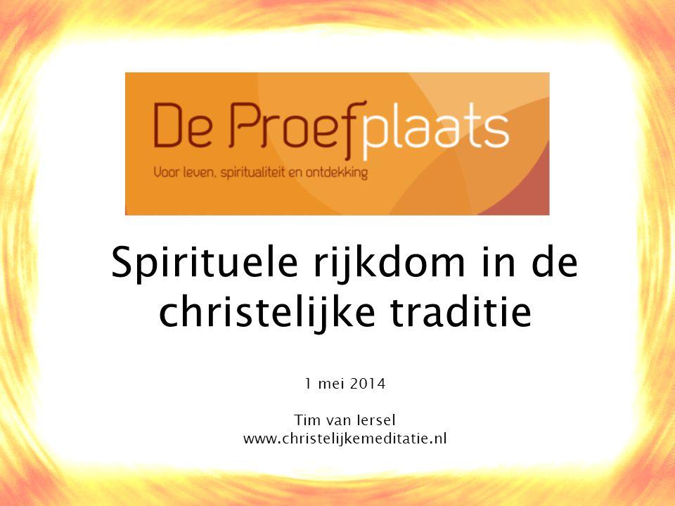 Spirituele rijkdom in de christelijke traditie 1 mei 2014 Tim van Iersel www.christelijkemeditatie.nl