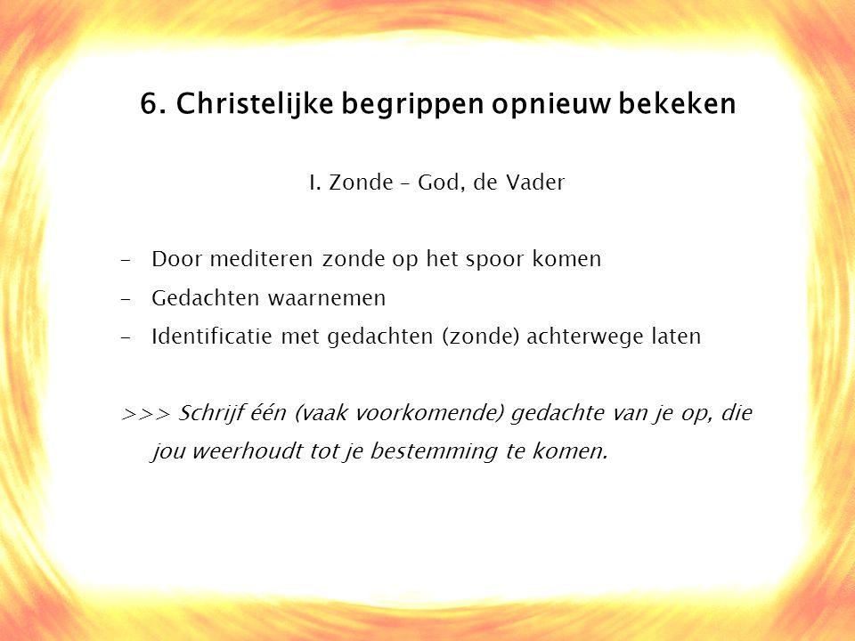 6. Christelijke begrippen opnieuw bekeken I. Zonde – God, de Vader -Door mediteren zonde op het spoor komen -Gedachten waarnemen -Identificatie met ge
