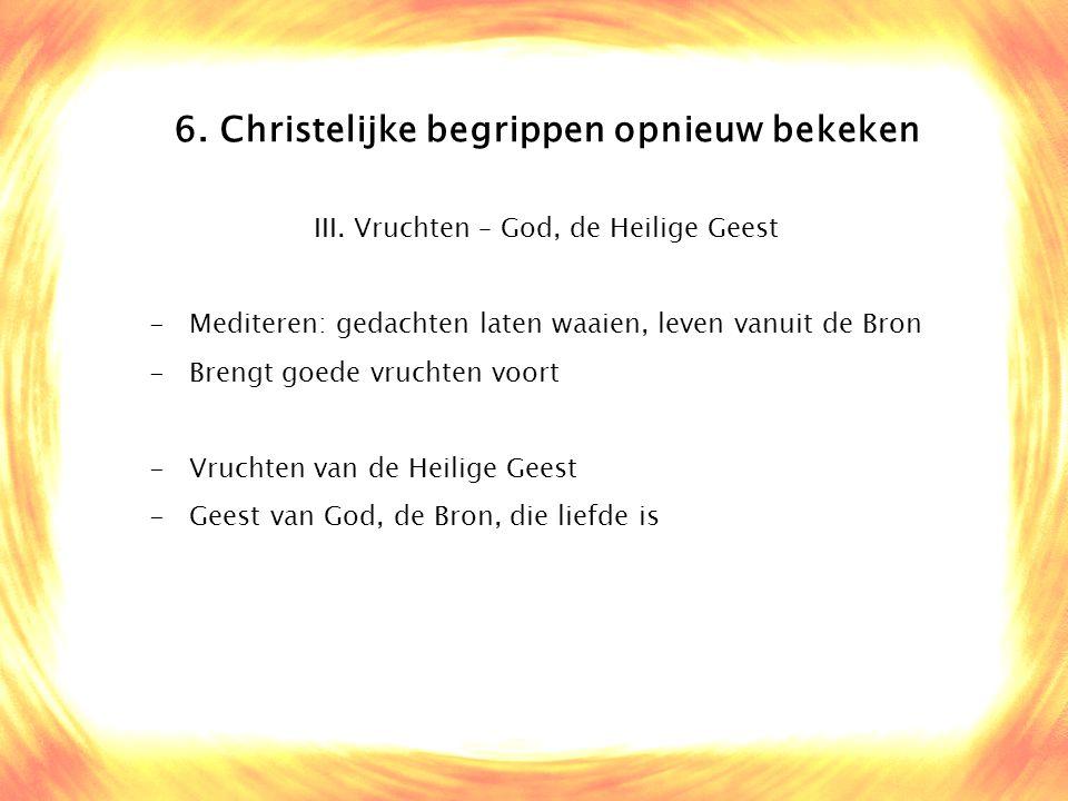 6. Christelijke begrippen opnieuw bekeken III. Vruchten – God, de Heilige Geest -Mediteren: gedachten laten waaien, leven vanuit de Bron -Brengt goede