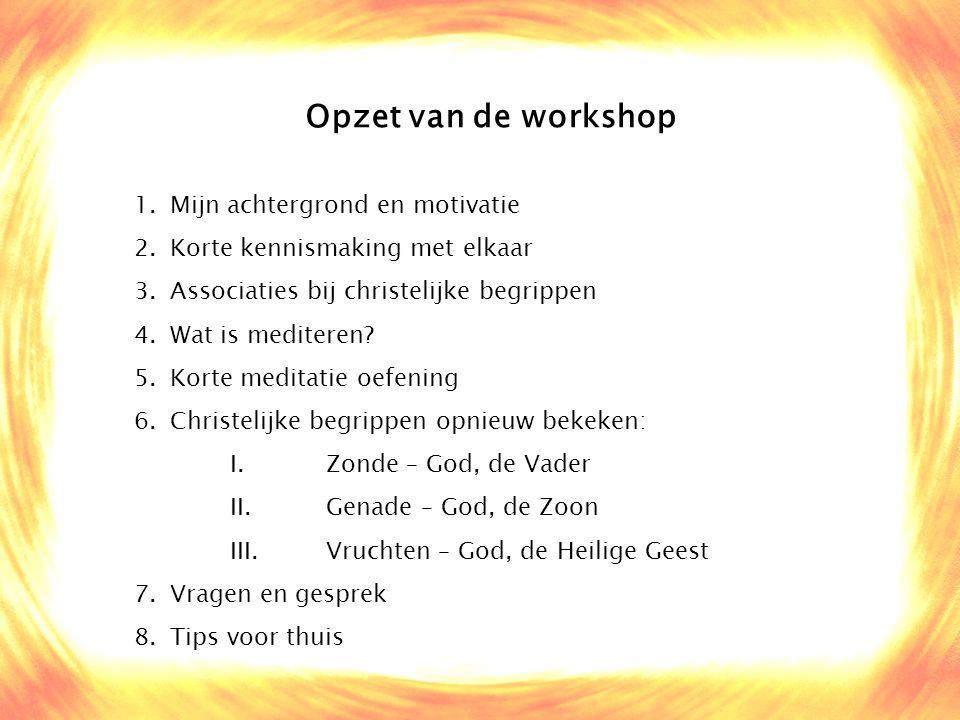 Opzet van de workshop 1.Mijn achtergrond en motivatie 2.Korte kennismaking met elkaar 3.Associaties bij christelijke begrippen 4.Wat is mediteren? 5.K