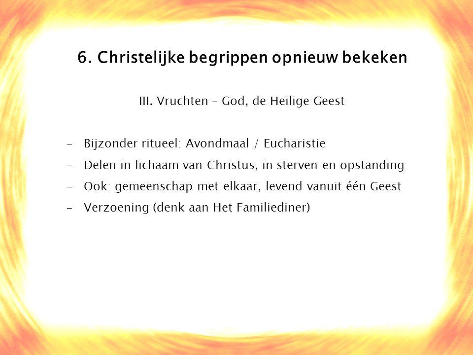 6. Christelijke begrippen opnieuw bekeken III. Vruchten – God, de Heilige Geest -Bijzonder ritueel: Avondmaal / Eucharistie -Delen in lichaam van Chri