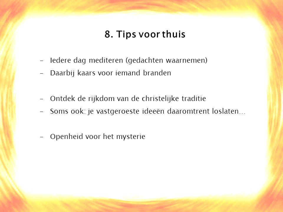 8. Tips voor thuis -Iedere dag mediteren (gedachten waarnemen) -Daarbij kaars voor iemand branden -Ontdek de rijkdom van de christelijke traditie -Som