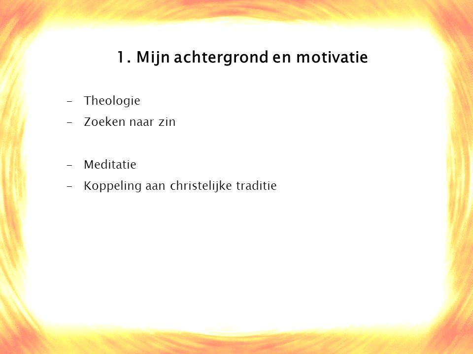 1. Mijn achtergrond en motivatie -Theologie -Zoeken naar zin -Meditatie -Koppeling aan christelijke traditie
