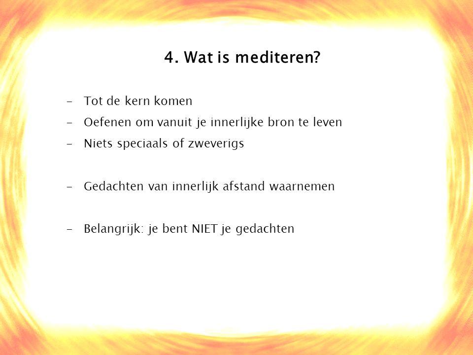 4. Wat is mediteren? -Tot de kern komen -Oefenen om vanuit je innerlijke bron te leven -Niets speciaals of zweverigs -Gedachten van innerlijk afstand