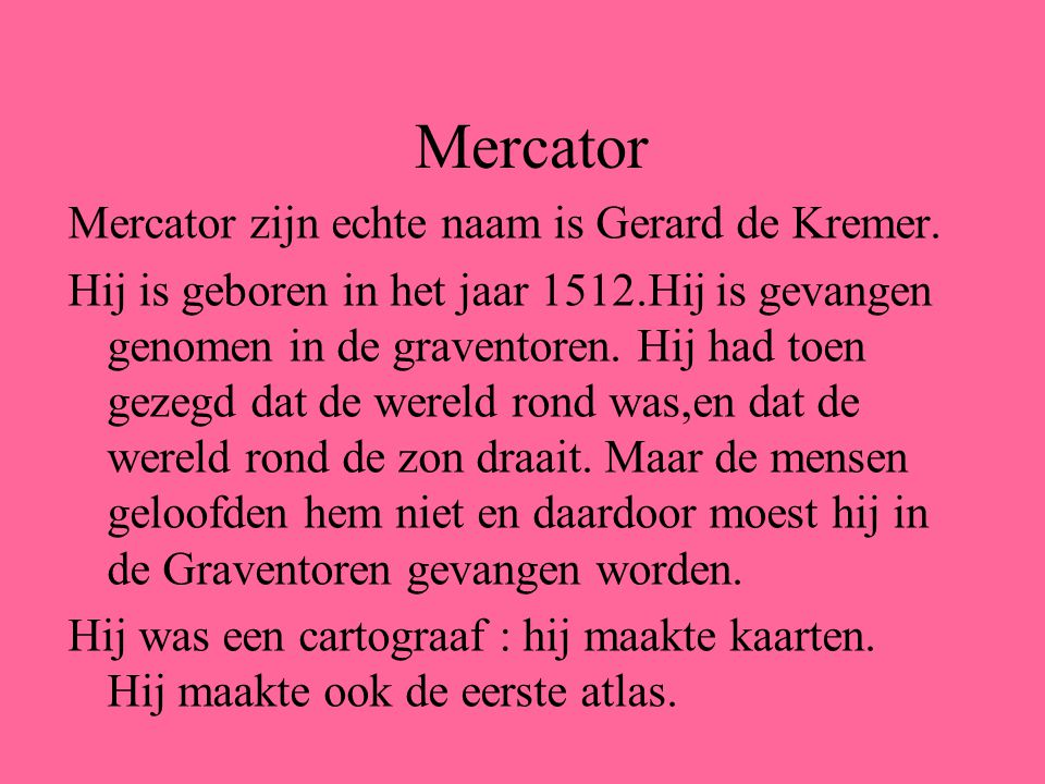 Mercator zijn echte naam is Gerard de Kremer. Hij is geboren in het jaar 1512.Hij is gevangen genomen in de graventoren. Hij had toen gezegd dat de we