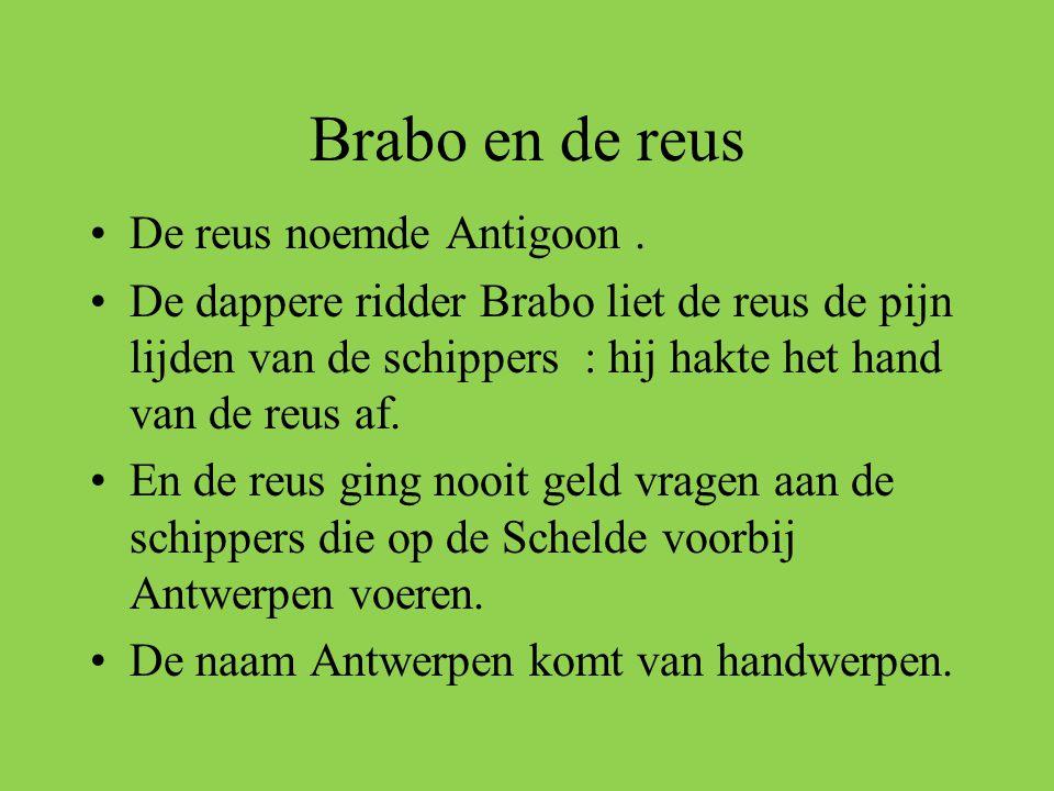 Brabo en de reus •De reus noemde Antigoon. •De dappere ridder Brabo liet de reus de pijn lijden van de schippers : hij hakte het hand van de reus af.