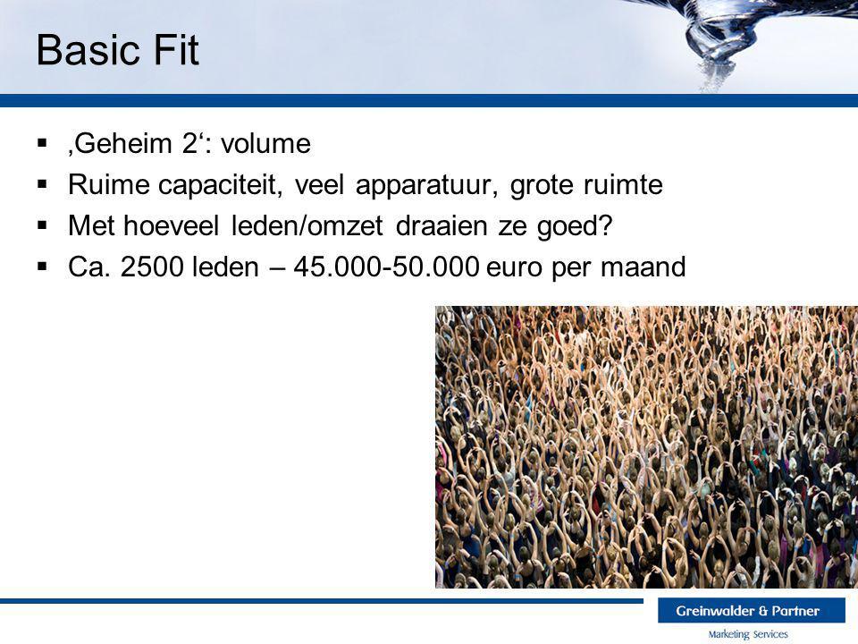 Basic Fit  'Geheim 2': volume  Ruime capaciteit, veel apparatuur, grote ruimte  Met hoeveel leden/omzet draaien ze goed?  Ca. 2500 leden – 45.000-