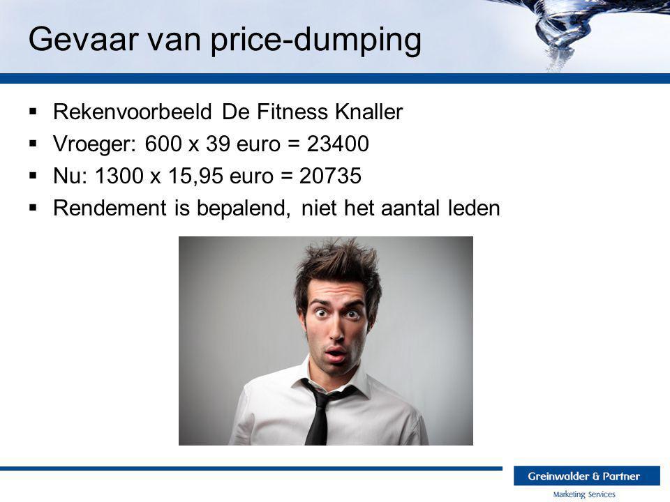Gevaar van price-dumping  Rekenvoorbeeld De Fitness Knaller  Vroeger: 600 x 39 euro = 23400  Nu: 1300 x 15,95 euro = 20735  Rendement is bepalend, niet het aantal leden