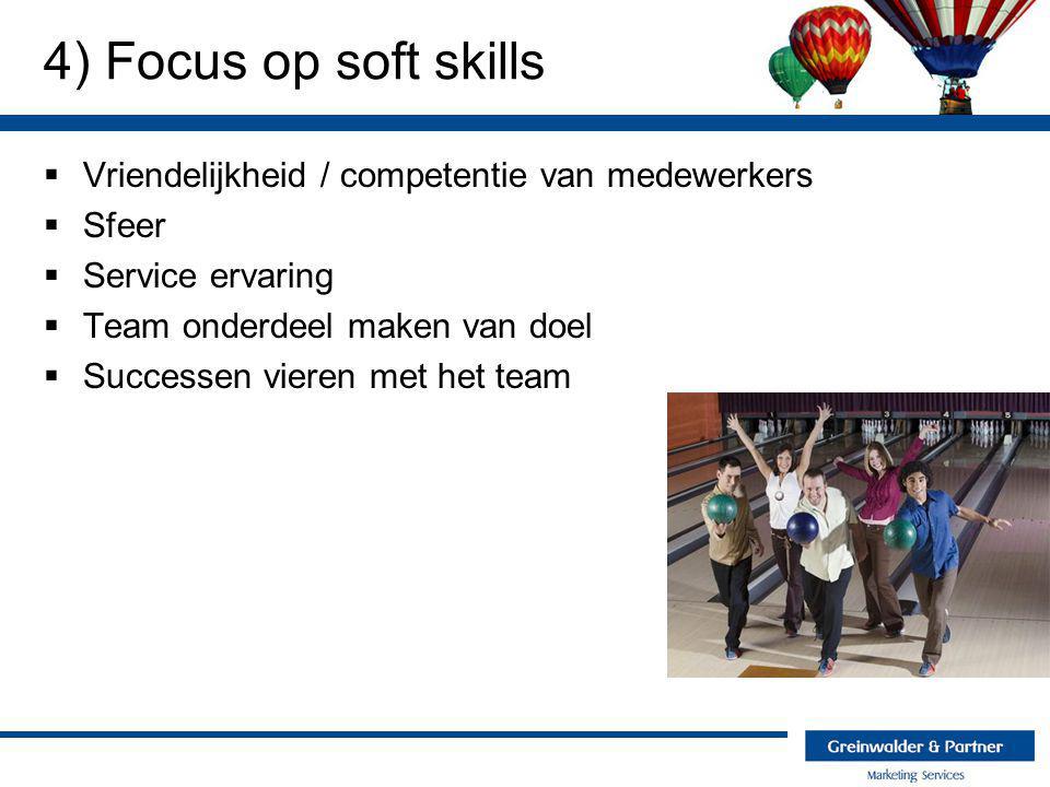 4) Focus op soft skills  Vriendelijkheid / competentie van medewerkers  Sfeer  Service ervaring  Team onderdeel maken van doel  Successen vieren met het team