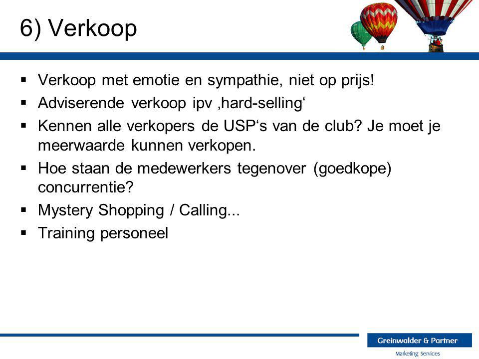 6) Verkoop  Verkoop met emotie en sympathie, niet op prijs!  Adviserende verkoop ipv 'hard-selling'  Kennen alle verkopers de USP's van de club? Je