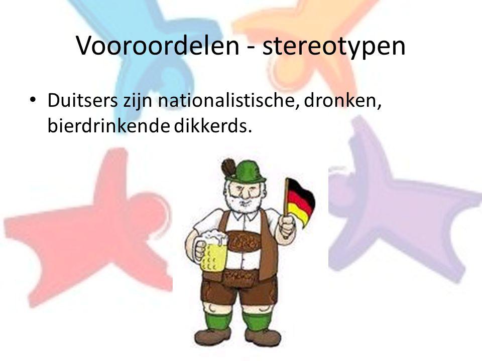 Vooroordelen - stereotypen • Duitsers zijn nationalistische, dronken, bierdrinkende dikkerds.