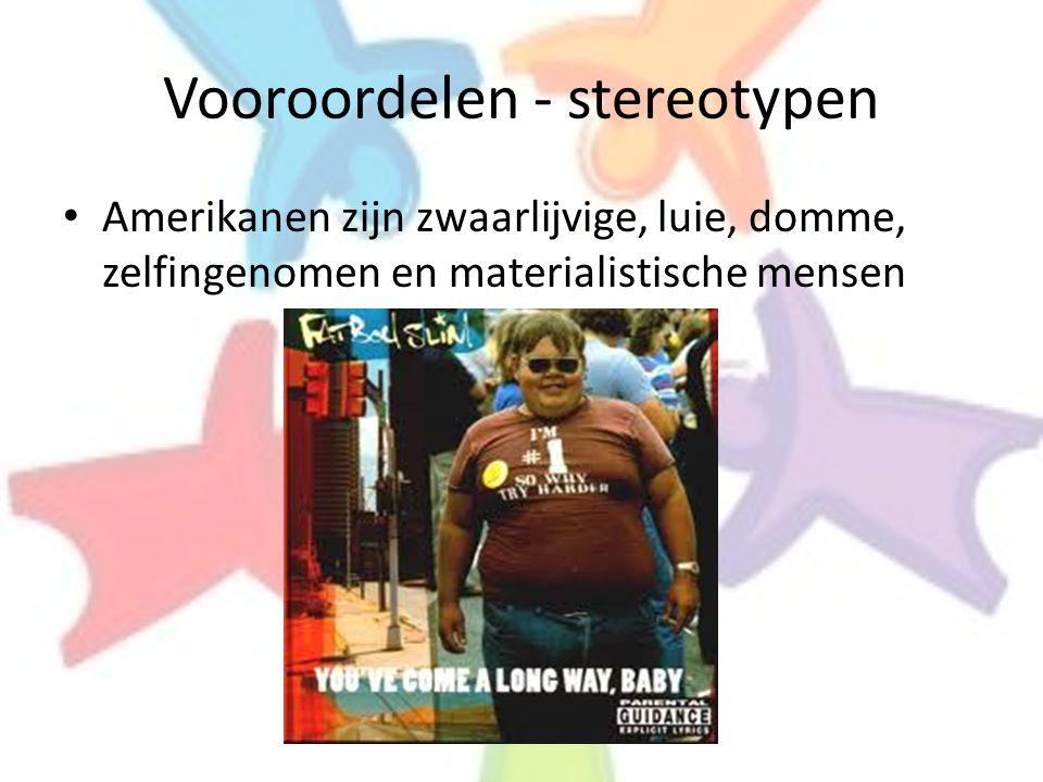 Vooroordelen - stereotypen • Amerikanen zijn zwaarlijvige, luie, domme, zelfingenomen en materialistische mensen