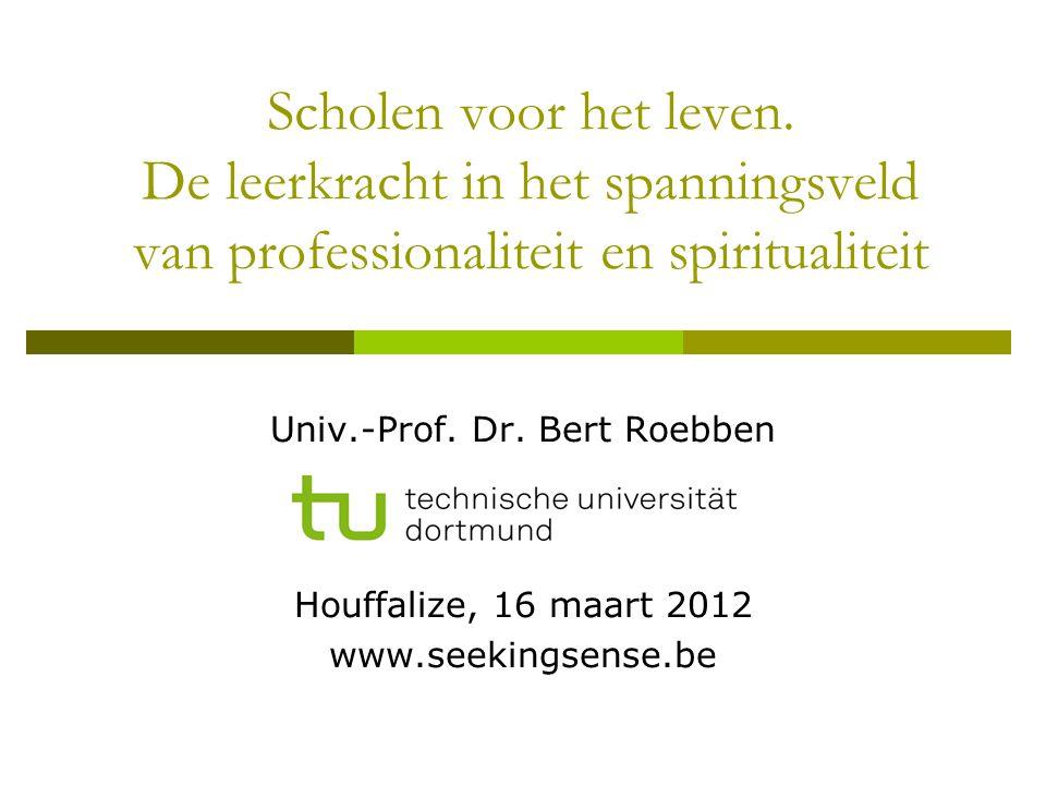 Scholen voor het leven. De leerkracht in het spanningsveld van professionaliteit en spiritualiteit Univ.-Prof. Dr. Bert Roebben Houffalize, 16 maart 2