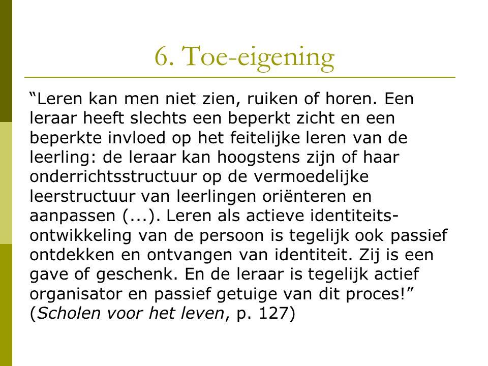 """6. Toe-eigening """"Leren kan men niet zien, ruiken of horen. Een leraar heeft slechts een beperkt zicht en een beperkte invloed op het feitelijke leren"""
