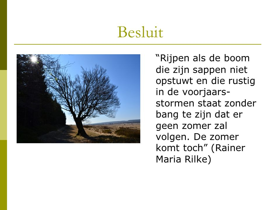 """Besluit """"Rijpen als de boom die zijn sappen niet opstuwt en die rustig in de voorjaars- stormen staat zonder bang te zijn dat er geen zomer zal volgen"""