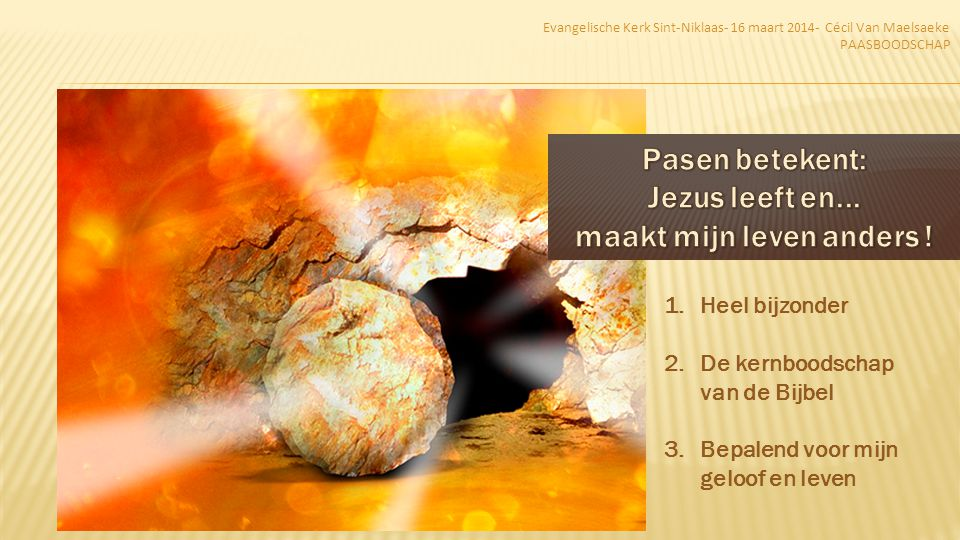 Paulus, een dienstknecht van christus Jezus, een geroepen apostel, afgezonderd tot verkondiging van het evangelie van God, dat Hij tevoren door zijn profeten beloofd had in de heilige Schriften - aangaande zijn Zoon, gesproten uit het geslacht van David naar het vlees, naar de geest der heiligheid door zijn opstanding uit de doden verklaard Gods Zoon te zijn in kracht, Jezus Christus, onze Heer - door wie wij genade en het apostelschap ontvangen hebben om gehoorzaamheid des geloofs te bewerken voor zijn naam onder al de heidenen Romeinen 1:1-5 Evangelische Kerk Sint-Niklaas- 16 maart 2014- Cécil Van Maelsaeke PAASBOODSCHAP