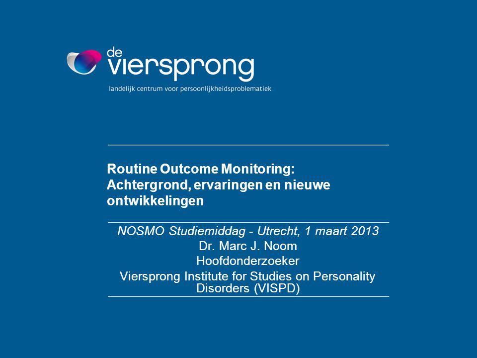 Routine Outcome Monitoring: Achtergrond, ervaringen en nieuwe ontwikkelingen NOSMO Studiemiddag - Utrecht, 1 maart 2013 Dr. Marc J. Noom Hoofdonderzoe