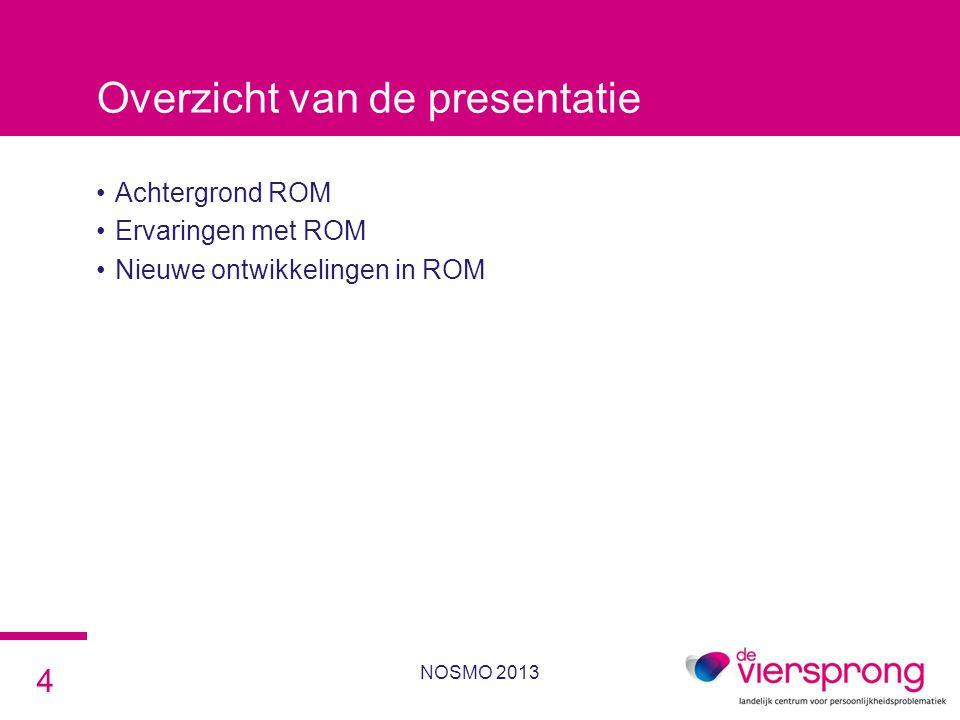 Overzicht van de presentatie •Achtergrond ROM •Ervaringen met ROM •Nieuwe ontwikkelingen in ROM NOSMO 2013 4