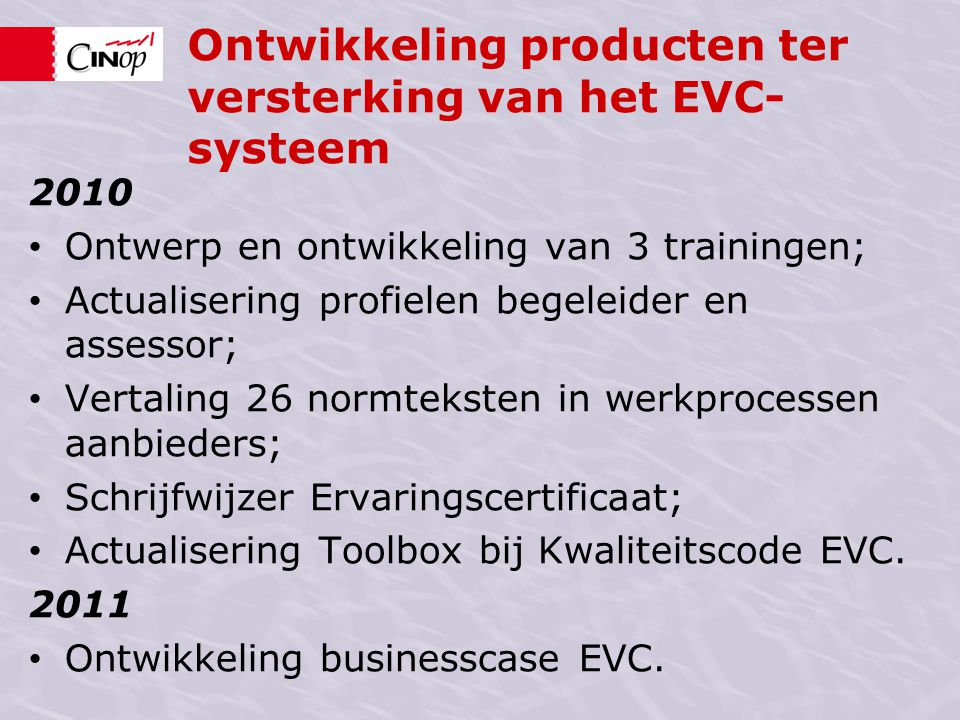 Ontwikkeling producten ter versterking van het EVC- systeem 2010 • Ontwerp en ontwikkeling van 3 trainingen; • Actualisering profielen begeleider en a