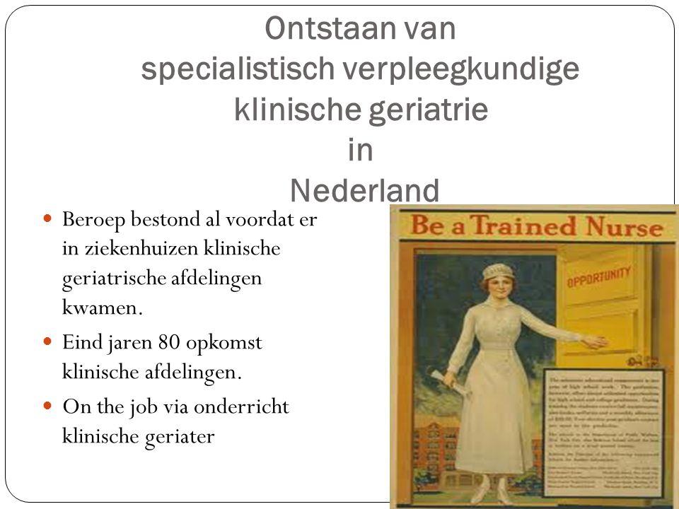 Ontstaan van specialistisch verpleegkundige klinische geriatrie in Nederland  Beroep bestond al voordat er in ziekenhuizen klinische geriatrische afdelingen kwamen.