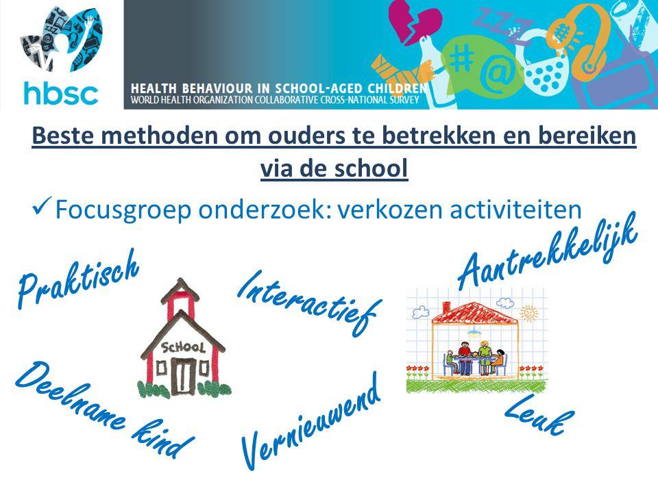 Beste methoden om ouders te betrekken en bereiken via de school  Focusgroep onderzoek: verkozen activiteiten Praktisch Deelname kind Interactief Vern