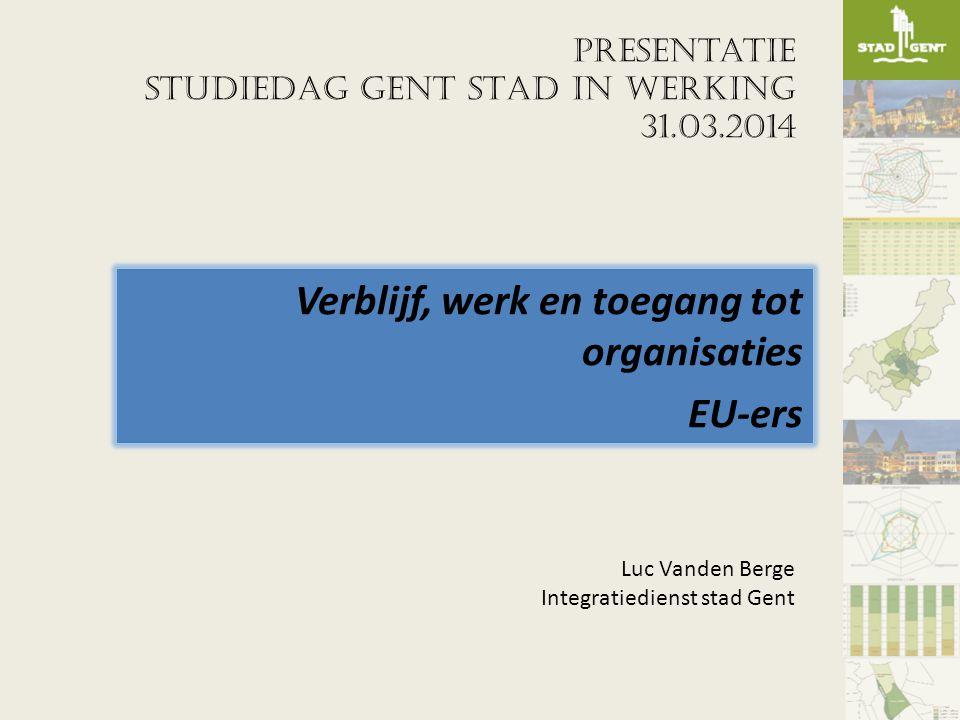 Presentatie STUDIEDAG GENT STAD IN WERKING 31.03.2014 Verblijf, werk en toegang tot organisaties EU-ers Luc Vanden Berge Integratiedienst stad Gent