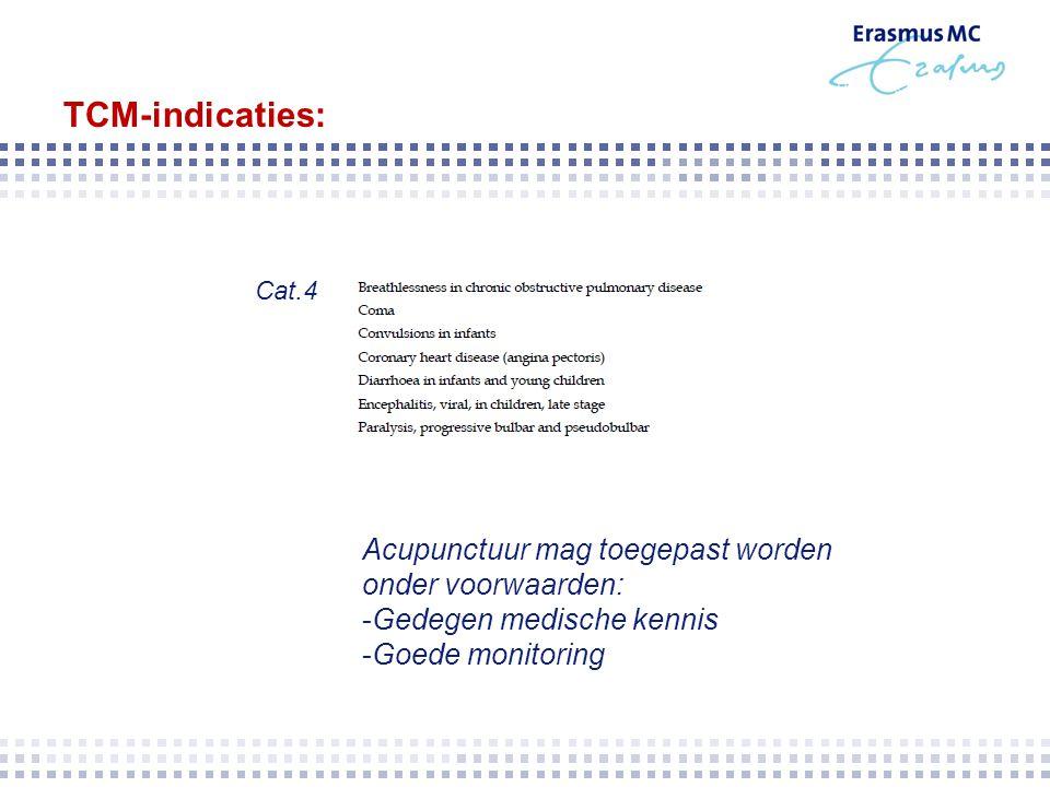 TCM-indicaties: Cat.4 Acupunctuur mag toegepast worden onder voorwaarden: -Gedegen medische kennis -Goede monitoring