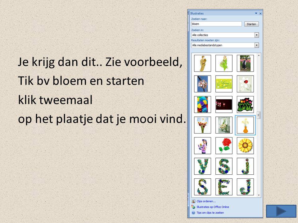 Je krijg dan dit.. Zie voorbeeld, Tik bv bloem en starten klik tweemaal op het plaatje dat je mooi vind.