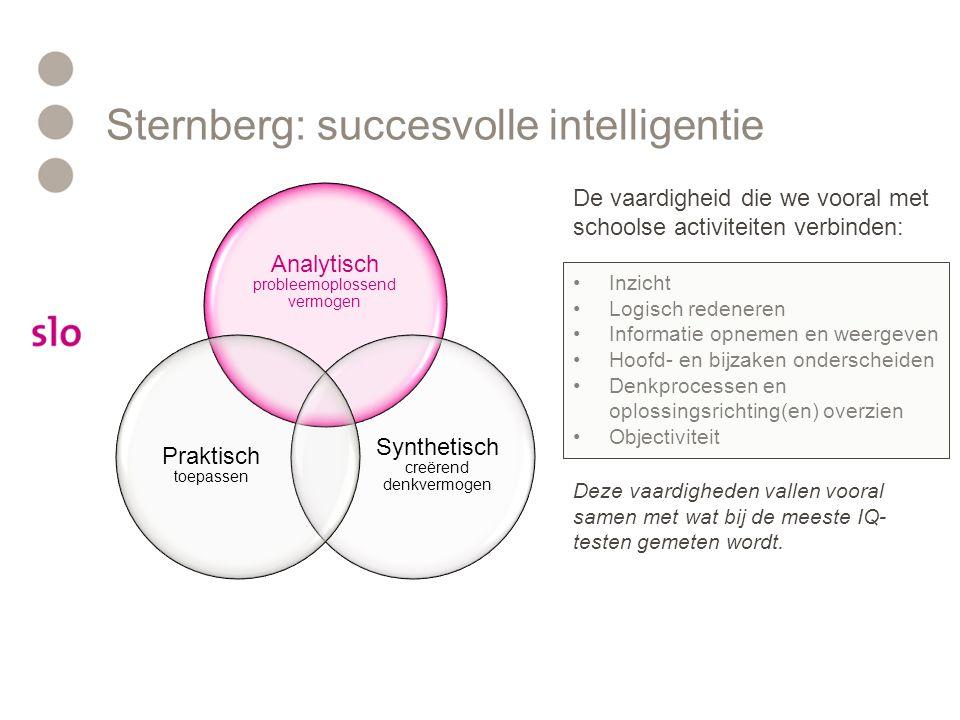 Sternberg: succesvolle intelligentie Analytisch probleemoplossend vermogen Synthetisch creërend denkvermogen Praktisch toepassen Het vermogen om veel informatie tegelijkertijd met elkaar in verband te brengen: •Flexibel denken •Inventiviteit •Associëren en brainstormen •Complexe, meerduidige informatie tegelijkertijd overzien •Ongewone, originele vragen stellen •Problemen in een ander kader plaatsen (out-of-the-box) •Inlevingsvermogen •Subjectiviteit (bijvoorbeeld esthetisch oordeel) Het creatieve vermogen speelt een grote rol in wetenschap, kunst, probleemoplossend vermogen en samenwerking met anderen.