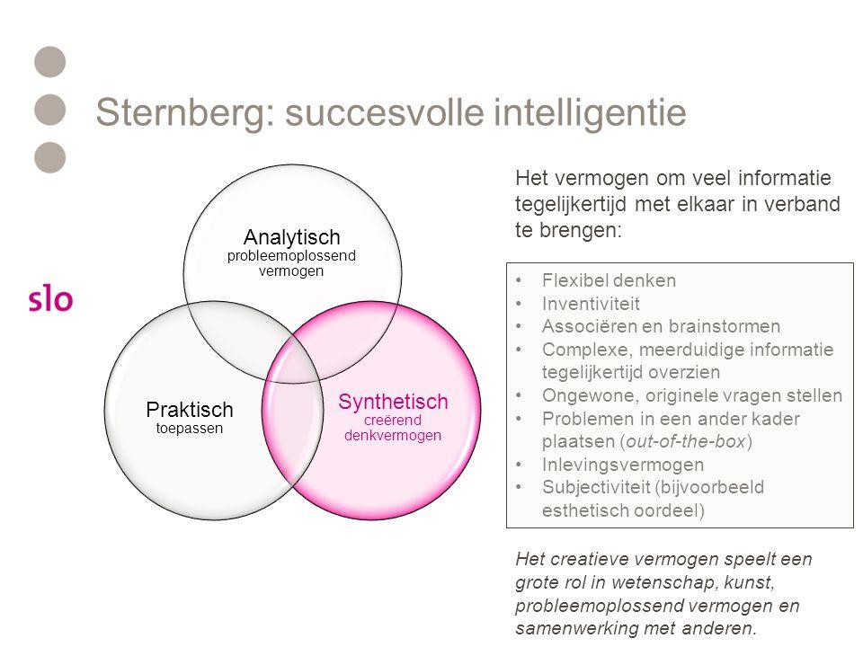Sternberg: succesvolle intelligentie Analytisch probleemoplossend vermogen Synthetisch creërend denkvermogen Praktisch toepassen Het vermogen om ideeën concreet te maken in een maatschappelijk waardevol product: •Doelgericht denken en werken •Overzien wat bijdraagt aan het doel en wat niet •Zelfkennis: eigen sterke en zwakke kanten kennen •Overtuigingskracht •Teamwork •Plannen •Materiaalbegrip Praktische vaardigheden zorgen ervoor dat (nieuwe) kennis en creatieve ideeën zichtbaar gemaakt worden in een tastbaar resultaat..