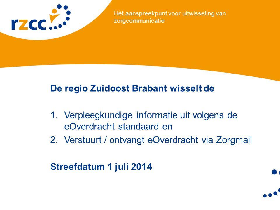 Hét aanspreekpunt voor uitwisseling van zorgcommunicatie De regio Zuidoost Brabant wisselt de 1.Verpleegkundige informatie uit volgens de eOverdracht standaard en 2.Verstuurt / ontvangt eOverdracht via Zorgmail Streefdatum 1 juli 2014