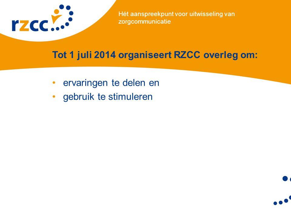 Hét aanspreekpunt voor uitwisseling van zorgcommunicatie Tot 1 juli 2014 organiseert RZCC overleg om: •ervaringen te delen en •gebruik te stimuleren