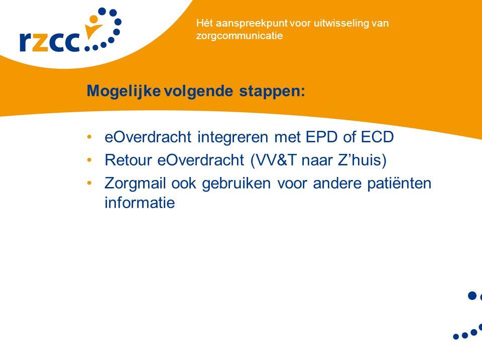 Hét aanspreekpunt voor uitwisseling van zorgcommunicatie Mogelijke volgende stappen: •eOverdracht integreren met EPD of ECD •Retour eOverdracht (VV&T naar Z'huis) •Zorgmail ook gebruiken voor andere patiënten informatie