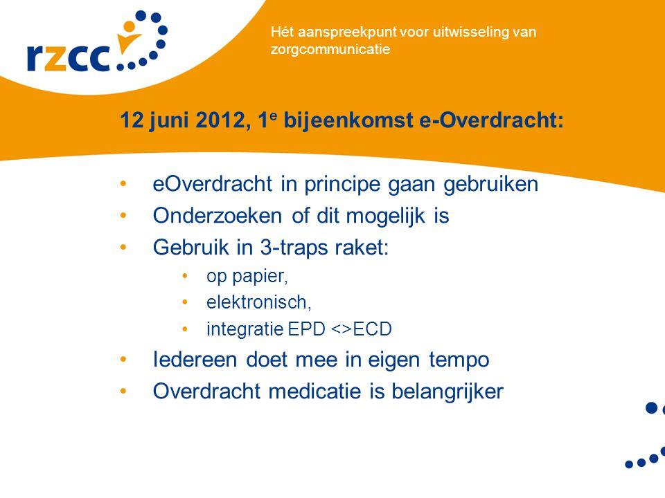 Hét aanspreekpunt voor uitwisseling van zorgcommunicatie 12 juni 2012, 1 e bijeenkomst e-Overdracht: •eOverdracht in principe gaan gebruiken •Onderzoeken of dit mogelijk is •Gebruik in 3-traps raket: •op papier, •elektronisch, •integratie EPD <>ECD •Iedereen doet mee in eigen tempo •Overdracht medicatie is belangrijker