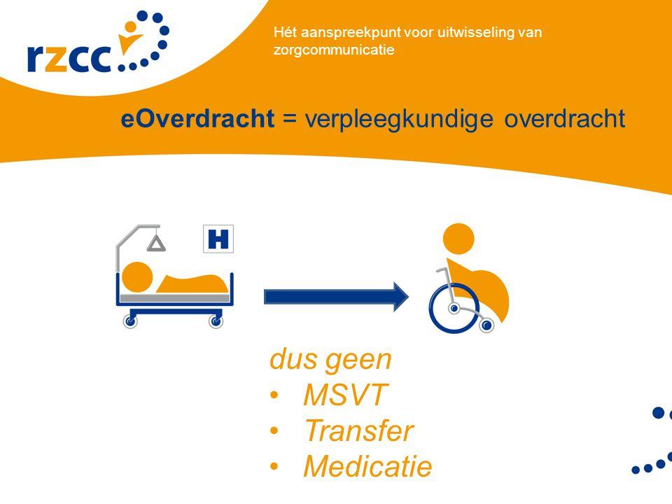 Hét aanspreekpunt voor uitwisseling van zorgcommunicatie eOverdracht = verpleegkundige overdracht dus geen •MSVT •Transfer •Medicatie