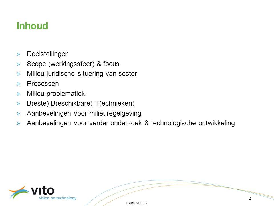 2 © 2010, VITO NV Inhoud »Doelstellingen »Scope (werkingssfeer) & focus »Milieu-juridische situering van sector »Processen »Milieu-problematiek »B(est
