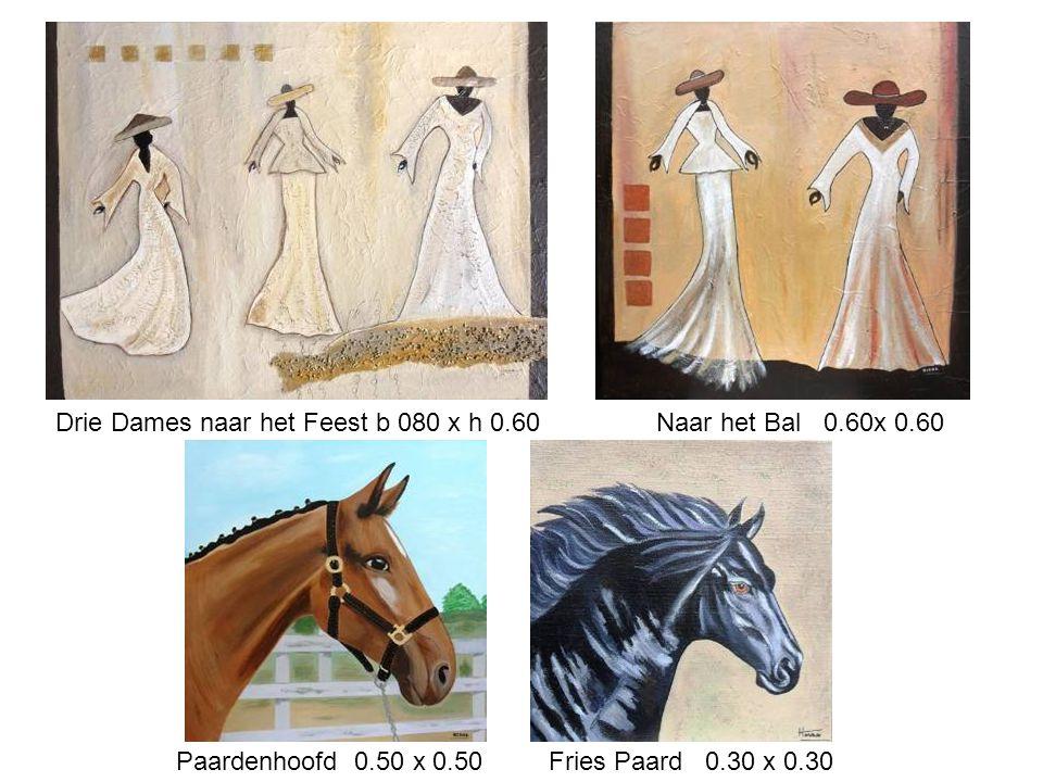 Drie Dames naar het Feest b 080 x h 0.60 Naar het Bal 0.60x 0.60 Paardenhoofd 0.50 x 0.50 Fries Paard 0.30 x 0.30