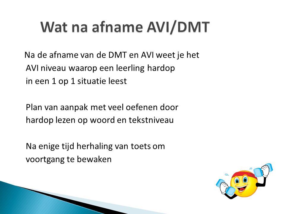 Na de afname van de DMT en AVI weet je het AVI niveau waarop een leerling hardop in een 1 op 1 situatie leest Plan van aanpak met veel oefenen door ha