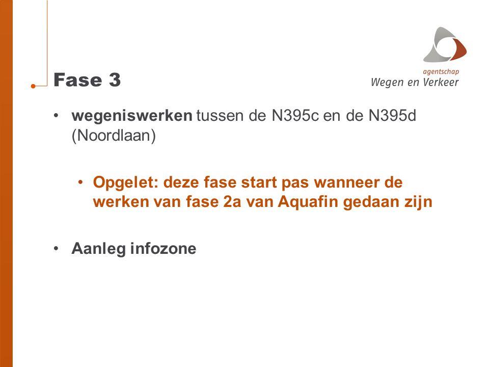 Fase 3 •wegeniswerken tussen de N395c en de N395d (Noordlaan) •Opgelet: deze fase start pas wanneer de werken van fase 2a van Aquafin gedaan zijn •Aanleg infozone