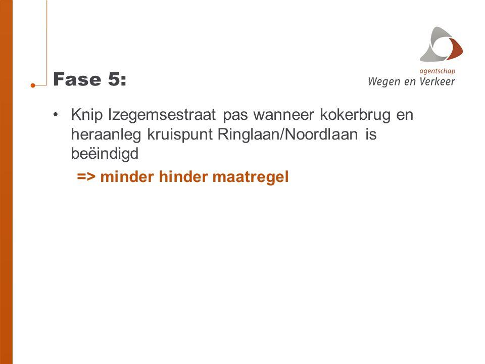 Fase 5: •Knip Izegemsestraat pas wanneer kokerbrug en heraanleg kruispunt Ringlaan/Noordlaan is beëindigd => minder hinder maatregel