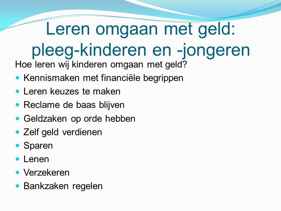 Leren omgaan met geld: pleeg-kinderen en -jongeren Hoe leren wij kinderen omgaan met geld?  Kennismaken met financiële begrippen  Leren keuzes te ma