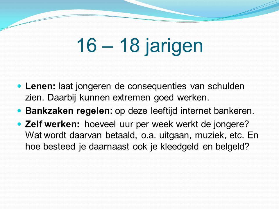 16 – 18 jarigen  Lenen: laat jongeren de consequenties van schulden zien. Daarbij kunnen extremen goed werken.  Bankzaken regelen: op deze leeftijd