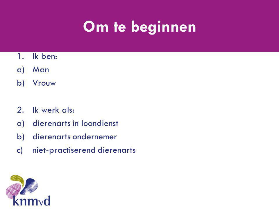 Om te beginnen 1.Ik ben: a)Man b)Vrouw 2.Ik werk als: a)dierenarts in loondienst b)dierenarts ondernemer c)niet-practiserend dierenarts