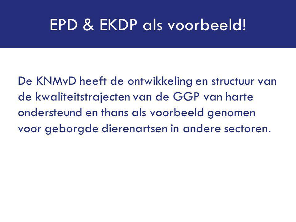 EPD & EKDP als voorbeeld! De KNMvD heeft de ontwikkeling en structuur van de kwaliteitstrajecten van de GGP van harte ondersteund en thans als voorbee