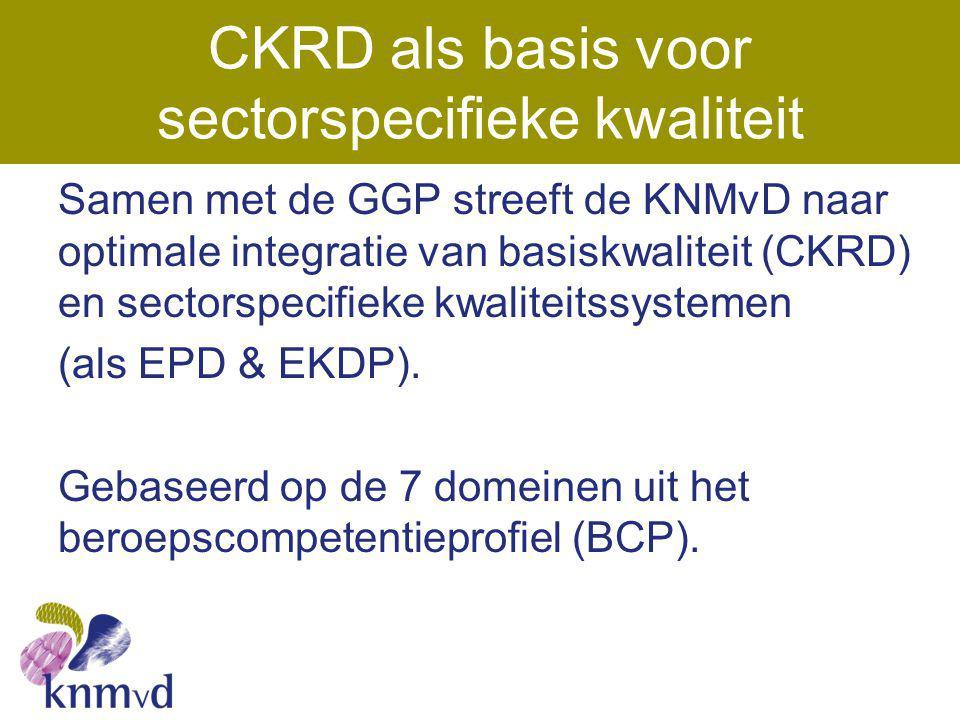 CKRD als basis voor sectorspecifieke kwaliteit Samen met de GGP streeft de KNMvD naar optimale integratie van basiskwaliteit (CKRD) en sectorspecifiek