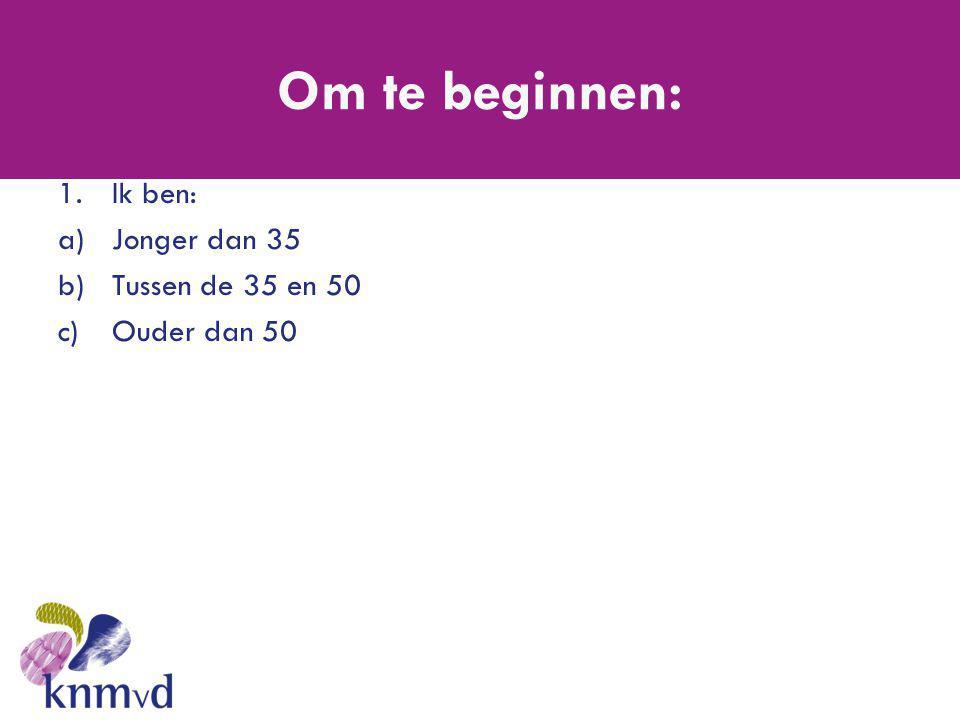 Om te beginnen: 1.Ik ben: a)Jonger dan 35 b)Tussen de 35 en 50 c)Ouder dan 50