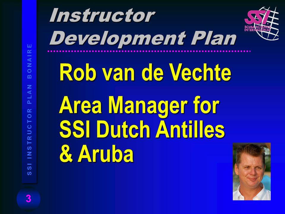 3 S S I I N S T R U C T O R P L A N B O N A I R E Rob van de Vechte Area Manager for SSI Dutch Antilles & Aruba Instructor Development Plan